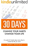 30 Days - Change your habits, Change your life: A couple of simple steps every day to create the life you want (English Edition)