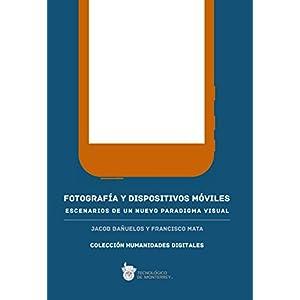 Fotografía y dispositivos móviles: Escenarios de un nuevo paradigma visual (Humanidades Digitales)