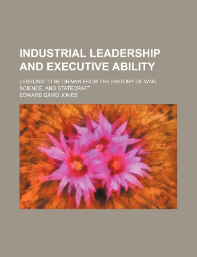 Industrial leadership and executive ability; lessons to be drawn from the history of war, science, and statecraft