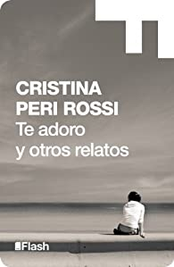 Te adoro y otros relatos par  Cristina Peri Rossi