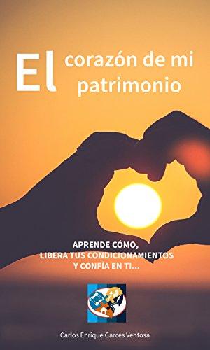 El Corazón de mi Patrimonio: Aprende cómo, libera tus condicionamientos y confía en ti (El Coaching Patrimonial nº 1) por Carlos Enrique Garcés Ventosa