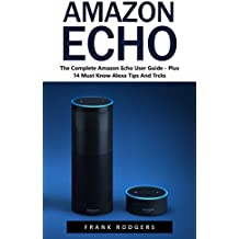 Amazon Echo: The Complete Amazon Echo User Guide - Plus 14 Must Know Alexa Tips And Tricks! (Amazon Echo, Alexa, Amazon Echo User Guide) (English Edition)