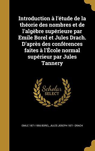 Introduction A L'Etude de La Theorie Des Nombres Et de L'Algebre Superieure Par Emile Borel Et Jules Drach. D'Apres Des Conferences Faites A L'Ecole Normal Superieur Par Jules Tannery