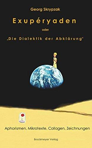 Exupéryaden oder Die Dialektik der Abklärung: Aphorismen, Mikrotexte, Collagen, Zeichnungen,