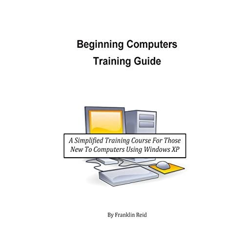 Beginning Computers Training Guide: A Simplified Training Course for Those New to Computers Using Windows XP by Franklin Reid (2014-02-13)