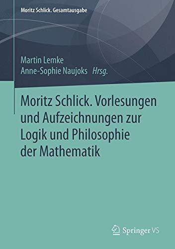 Moritz Schlick. Vorlesungen und Aufzeichnungen zur Logik und Philosophie der Mathematik (Moritz Schlick. Gesamtausgabe)