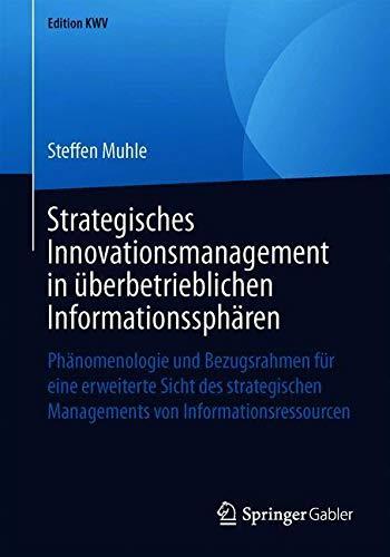 Strategisches Innovationsmanagement in überbetrieblichen Informationssphären: Phänomenologie und Bezugsrahmen für eine erweiterte Sicht des ... von Informationsressourcen (Edition KWV)