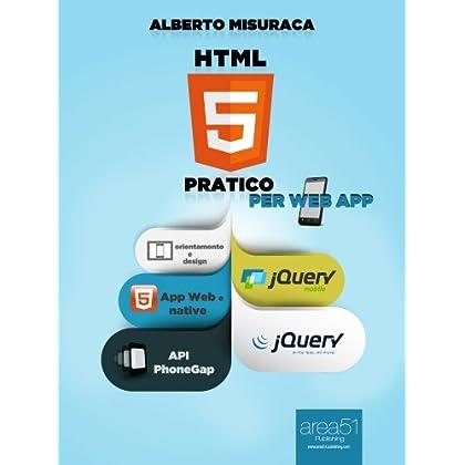 Html5 Pratico. Per Web App. Guida Completa Di Html5 Per Le Web App (Esperto In Un Click)