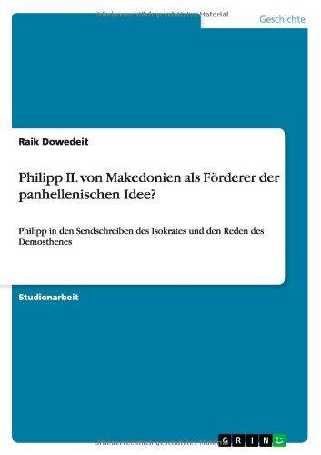 Philipp II. von Makedonien als Förderer der panhellenischen Idee?: Philipp in den Sendschreiben des Isokrates und den Reden des Demosthenes