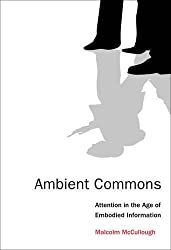 Ambient Commons: Attention in the Age of Embodied Information by Malcolm Mccullough (2015-10-02)