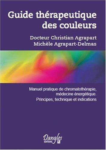 Guide thérapeutique des couleurs : Manuel pratique de chromothérapie, médecine énergétique, principes, techniques et indications
