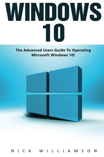 Windows 10: The Advanced Users Guide To Operating Microsoft Windows 10!