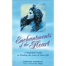 Enchantments of the Heart: A Magickal Guide to Finding the Love of Your Life by Dorothy Morrison (2008-05-21)