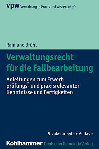 Verwaltungsrecht für die Fallbearbeitung: Anleitungen zum Erwerb prüfungs- und praxisrelevanter Kenntnisse und Fertigkeiten (Verwaltung in Praxis und Wissenschaft)