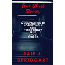 True Ghost Stories: A compilation of horrifyingly real, terrifyingly true ghost stories