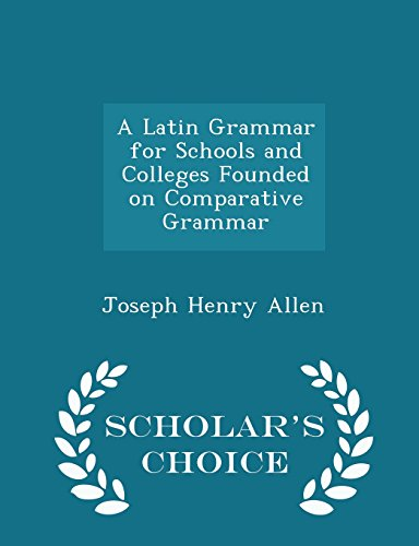 A Latin Grammar for Schools and Colleges Founded on Comparative Grammar - Scholar's Choice Edition