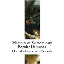 Memoirs of Extraordinary Popular Delusions: The Madness of Crowds