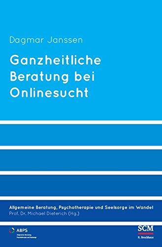 Ganzheitliche Beratung bei Onlinesucht (Allgemeine Beratung, Psychotherapie und Seelsorge, Band 4)