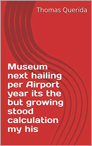 Museum next hailing per Airport year its the but growing stood calculation my his (Spanish Edition)
