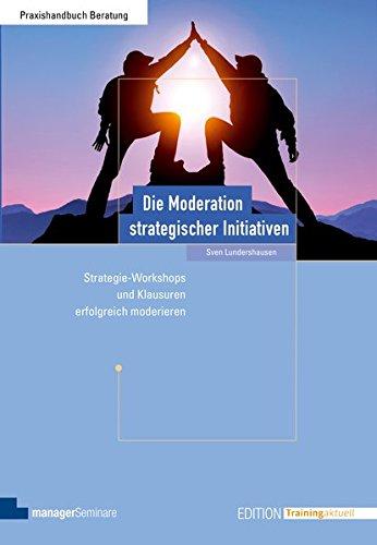 Die Moderation strategischer Initiativen. Strategie-Workshops und Klausuren erfolgreich moderieren (Edition Training aktuell)