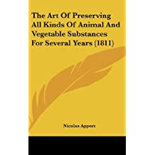 The Art Of Preserving All Kinds Of Animal And Vegetable Substances For Several Years (1811)