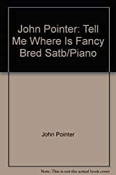 John Pointer: Tell Me Where Is Fancy Bred Satb/Piano