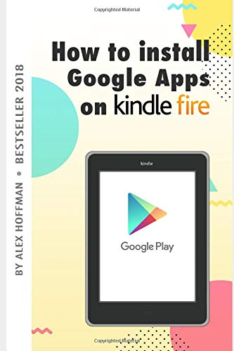 HOW TO INSTALL GOOGLE APPS ON KINDLE FIRE: A Complete Step By Step Instruction How to Install Google Play Store on Your Kindle Fire (Download Store Google)