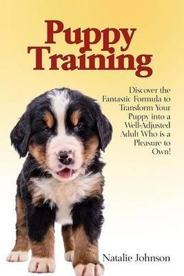 [(Puppy Training : Discover the Fantastic Formula to Transform Your Puppy Into a Well-Adjusted Adult Who Is a Pleasure to Own!)] [By (author) Natalie Johnson] published on (October, 2014)