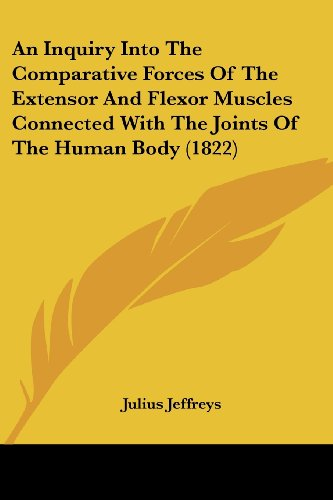An Inquiry Into the Comparative Forces of the Extensor and Flexor Muscles Connected with the Joints of the Human Body (1822)