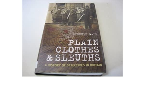 Plain Clothes and Sleuths: A History of Detectives in Britain