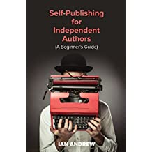 Self-Publishing for Independent Authors: (A Beginner's Guide)