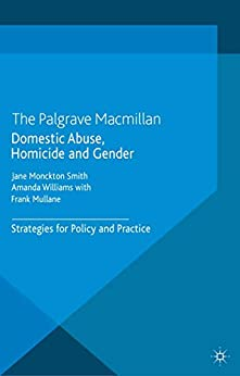 Domestic Abuse, Homicide and Gender: Strategies for Policy and Practice by [J. Monckton-Smith, A. Williams, F. Mullane]