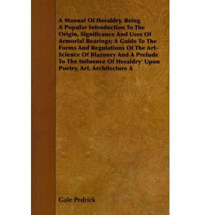 A Manual Of Heraldry, Being A Popular Introduction To The Origin, Significance And Uses Of Armorial Bearings; A Guide To The Forms And Regulations Of The Art-Science Of Blazonry And A Prelude To The Influence Of Heraldry' Upon Poetry, Art, Architecture A (Paperback) - Common (Guide Bearing)