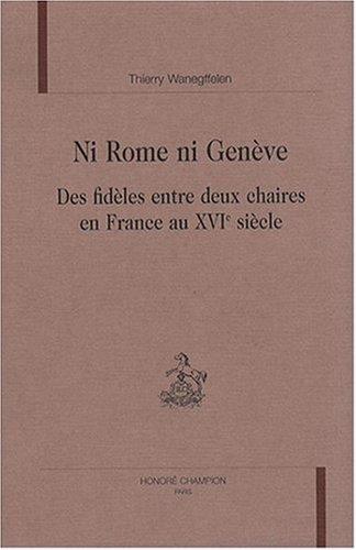 Ni Rome ni Genève : Des fidèles entre deux chaires en France au XVIe siècle par Thierry Wanegffelen