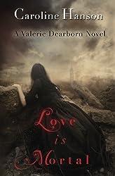 Love is Mortal: A Valerie Dearborn Novel (The Valerie Dearborn Trilogy) (Volume 3) by Caroline Hanson (2013-12-12)