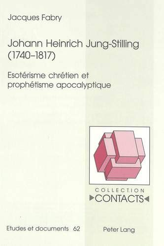 Johann Heinrich Jung-Stilling (1740-1817): Esotérisme chrétien et prophétisme apocalyptique (Contacts / Série 3: Etudes et Documents, Band 62)