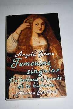 Femenino singular/ Singular Feminism: La Belleza a Traves De La Historia