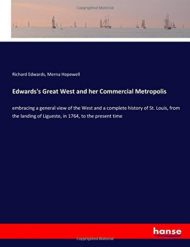 Edwards's Great West and her Commercial Metropolis: embracing a general view of the West and a complete history of St. Louis, from the landing of Ligueste, in 1764, to the present time