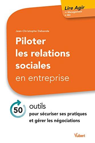 Piloter les relations sociales en entreprise: 50 outils pour sécuriser ses pratiques et gérer les négociations (Lire agir)