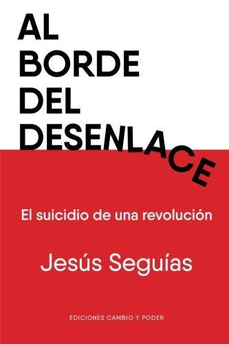 Al Borde del Desenlace: El Suicidio de una Revolución: Volume 1 (Editorial Cambio y Poder)