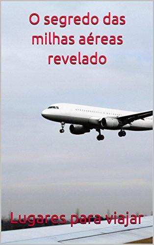 O segredo das milhas aéreas revelado (Portuguese Edition)