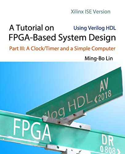 A Tutorial on FPGA-Based System Design Using Verilog HDL: Xilinx ISE  Version: Part III: A Clock/Timer and a Simple Computer