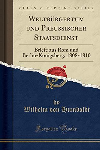 Weltbürgertum und Preußischer Staatsdienst: Briefe aus Rom und Berlin-Königsberg, 1808-1810 (Classic Reprint)