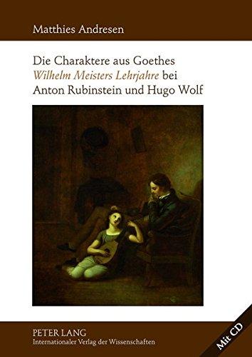 Die Charaktere aus Goethes «Wilhelm Meisters Lehrjahre» bei Anton Rubinstein und Hugo Wolf: Mit einer Analyse der Rezeptionsgeschichte der lyrischen Einlagen des Romans