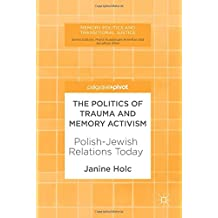 The Politics of Trauma and Memory Activism: Polish-Jewish Relations Today (Memory Politics and Transitional Justice)