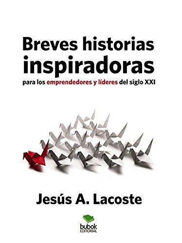 Breves historias inspiradoras para los emprendedores y líderes del Siglo XXI por Jesús A. Lacoste