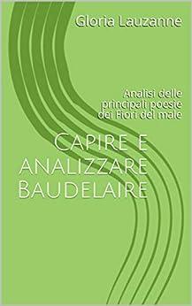 Capire E Analizzare Baudelaire: Analisi Delle Principali Poesie  Dei Fiori Del Male por Gloria Lauzanne Gratis
