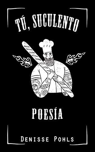 Tú, suculento: Poesía Erótica por Denisse Pohls
