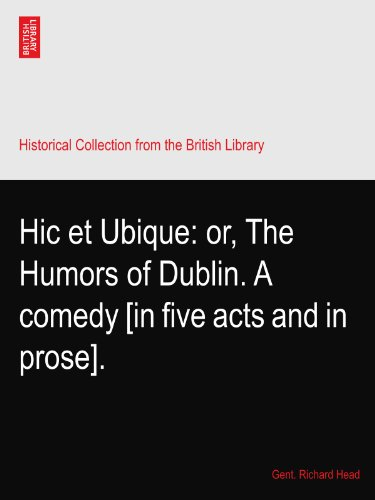 Hic et Ubique: or, The Humors of Dublin. A comedy [in five acts and in prose].