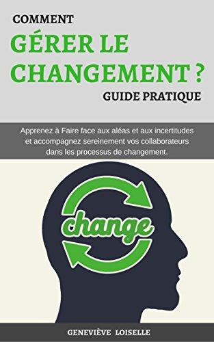 Comment Gérer le Changement: Apprenez à Faire face aux aléas et aux incertitudes et accompagnez sereinement vos collaborateurs dans les processus de changement. par Monique Descoteaux